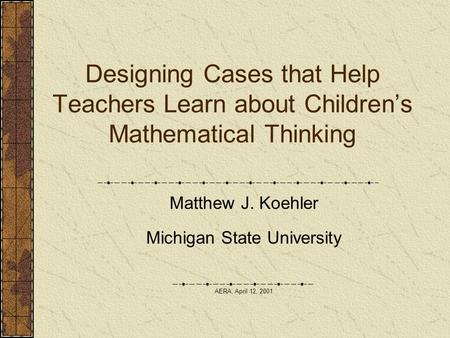 Designing Cases that Help Teachers Learn about Children's Mathematical Thinking Matthew J. Koehler Michigan State University AERA, April 12, 2001.