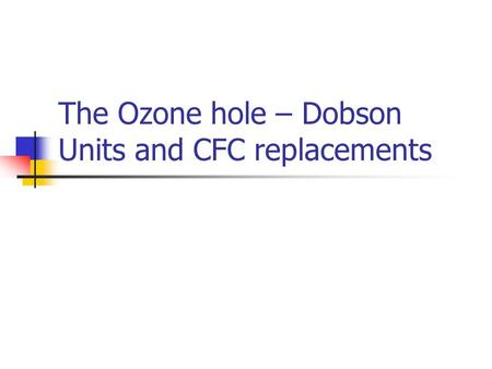 The Ozone hole – Dobson Units and CFC replacements.