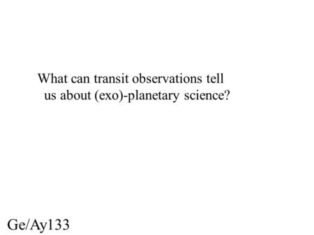 Ge/Ay133 What can transit observations tell us about (exo)-planetary science?
