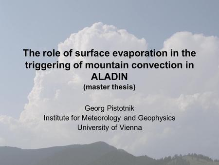 The role of surface evaporation in the triggering of mountain convection in ALADIN (master thesis) Georg Pistotnik Institute for Meteorology and Geophysics.
