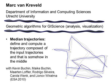 Median trajectories: define and compute a trajectory composed of the input trajectories and that is somehow in the middle Marc van Kreveld Department of.