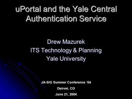 UPortal and the Yale Central Authentication Service Drew Mazurek ITS Technology & Planning Yale University JA-SIG Summer Conference '04 Denver, CO June.