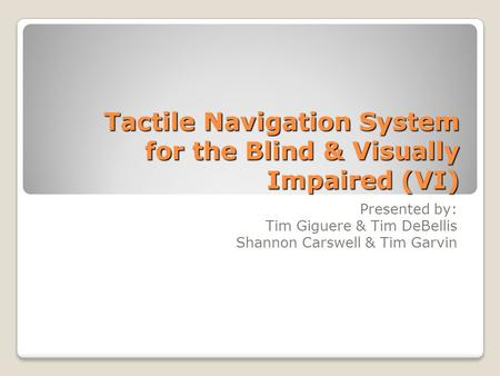 Tactile Navigation System for the Blind & Visually Impaired (VI) Presented by: Tim Giguere & Tim DeBellis Shannon Carswell & Tim Garvin.