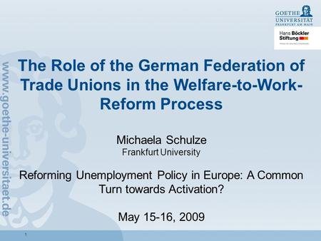 1 The Role of the German Federation of Trade Unions in the Welfare-to-Work- Reform Process Michaela Schulze Frankfurt University Reforming Unemployment.