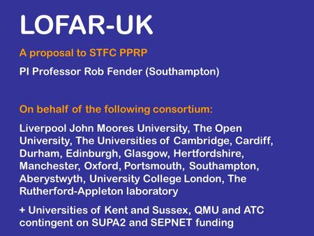 LOFAR-UK A proposal to STFC PPRP PI Professor Rob Fender (Southampton) On behalf of the following consortium: Liverpool John Moores University, The Open.