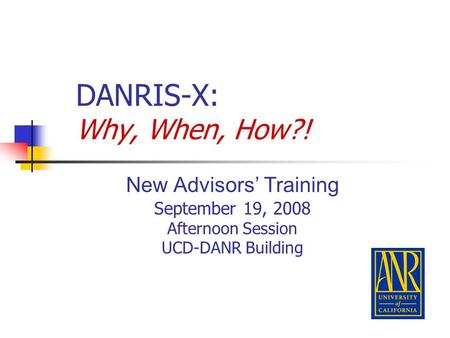 DANRIS-X: Why, When, How?! New Advisors' Training September 19, 2008 Afternoon Session UCD-DANR Building.