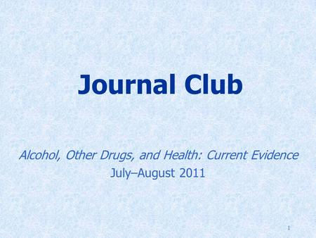 1 Journal Club Alcohol, Other Drugs, and Health: Current Evidence July–August 2011.
