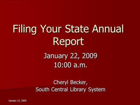 January 22, 2009 Filing Your State Annual Report January 22, 2009 10:00 a.m. Cheryl Becker, South Central Library System.