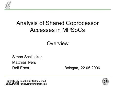 Institut für Datentechnik und Kommunikationetze Analysis of Shared Coprocessor Accesses in MPSoCs Overview Bologna, 22.05.2006 Simon Schliecker Matthias.