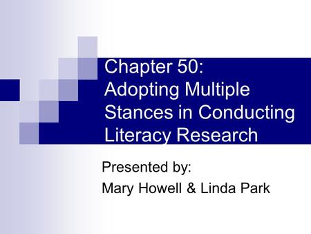 Chapter 50: Adopting Multiple Stances in Conducting Literacy Research Presented by: Mary Howell & Linda Park.