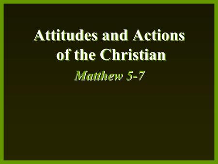 Attitudes and Actions of the Christian Matthew 5-7.