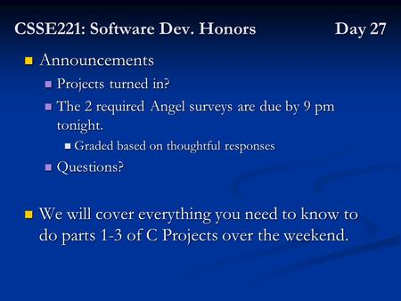 CSSE221: Software Dev. Honors Day 27 Announcements Announcements Projects turned in? Projects turned in? The 2 required Angel surveys are due by 9 pm tonight.