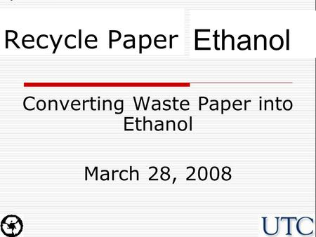 Ethanol Recycle Paper Converting Waste Paper into Ethanol March 28, 2008.