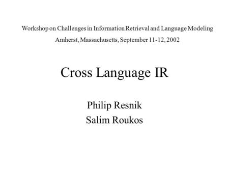 Cross Language IR Philip Resnik Salim Roukos Workshop on Challenges in Information Retrieval and Language Modeling Amherst, Massachusetts, September 11-12,