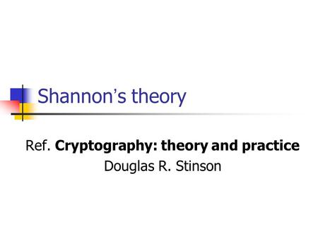 Shannon ' s theory Ref. Cryptography: theory and practice Douglas R. Stinson.