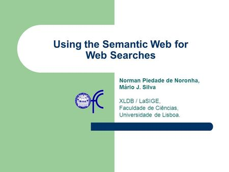 Using the Semantic Web for Web Searches Norman Piedade de Noronha, Mário J. Silva XLDB / LaSIGE, Faculdade de Ciências, Universidade de Lisboa.