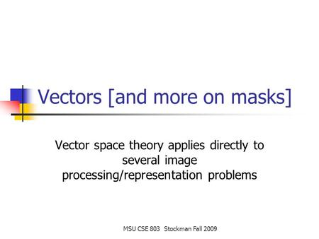 MSU CSE 803 Stockman Fall 2009 Vectors [and more on masks] Vector space theory applies directly to several image processing/representation problems.