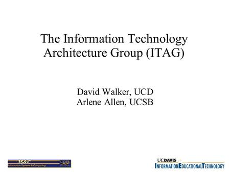 The Information Technology Architecture Group (ITAG) David Walker, UCD Arlene Allen, UCSB.