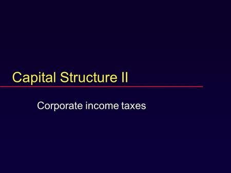 Capital Structure II Corporate income taxes. Now with taxes.  No threat of bankruptcy.  Corporate taxes, not personal.  Government gets a piece of.