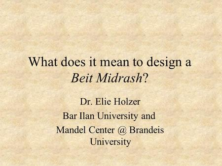 What does it mean to design a Beit Midrash? Dr. Elie Holzer Bar Ilan University and Mandel Brandeis University.