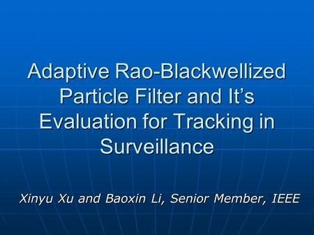 Adaptive Rao-Blackwellized Particle Filter and It's Evaluation for Tracking in Surveillance Xinyu Xu and Baoxin Li, Senior Member, IEEE.