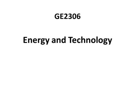 GE2306 Energy and Technology. History of Energy Consumption Human population and energy requirements have grown rapidly. We threaten our environment.