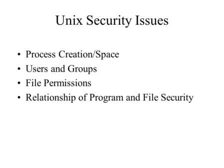 Unix Security Issues Process Creation/Space Users and Groups File Permissions Relationship of Program and File Security.