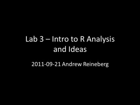 Lab 3 – Intro to R Analysis and Ideas 2011-09-21 Andrew Reineberg.