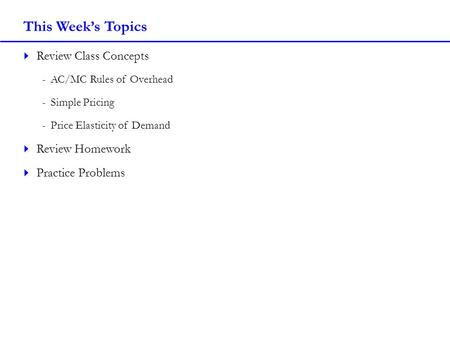 This Week's Topics  Review Class Concepts -AC/MC Rules of Overhead -Simple Pricing -Price Elasticity of Demand  Review Homework  Practice Problems.