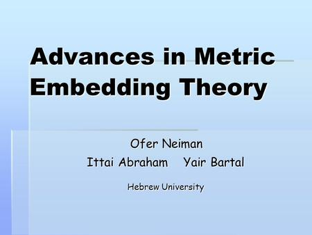 Advances in Metric Embedding Theory Ofer Neiman Ittai Abraham Yair Bartal Hebrew University.