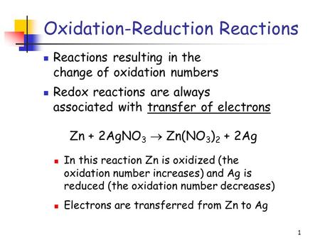 1 Oxidation-Reduction Reactions Reactions resulting in the change of oxidation numbers Zn + 2AgNO 3  Zn(NO 3 ) 2 + 2Ag In this reaction Zn is oxidized.