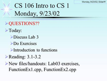 Monday, 9/23/02, Slide #1 CS 106 Intro to CS 1 Monday, 9/23/02  QUESTIONS??  Today:  Discuss Lab 3  Do Exercises  Introduction to functions  Reading: