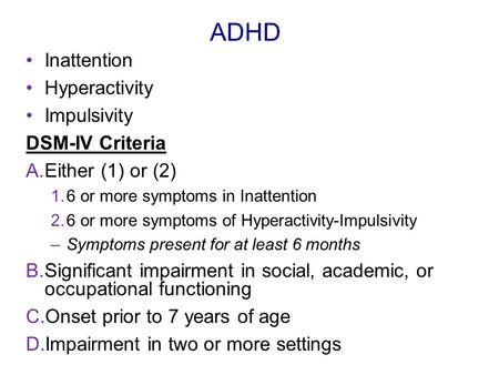 ADHD Inattention Hyperactivity Impulsivity DSM-IV Criteria A.Either (1) or (2) 1.6 or more symptoms in Inattention 2.6 or more symptoms of Hyperactivity-Impulsivity.