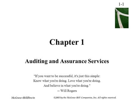 1-1 McGraw-Hill/Irwin ©2005 by the McGraw-Hill Companies, Inc. All rights reserved. Chapter 1 Auditing and Assurance Services If you want to be successful,