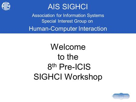 AIS SIGHCI Association for Information Systems Special Interest Group on Human-Computer Interaction Welcome to the 8 th Pre-ICIS SIGHCI Workshop.
