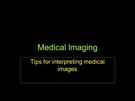 Medical Imaging Tips for interpreting medical images.