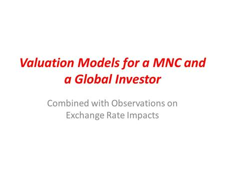 Valuation Models for a MNC and a Global Investor Combined with Observations on Exchange Rate Impacts.