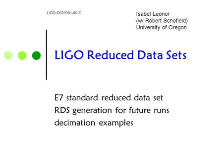 LIGO Reduced Data Sets E7 standard reduced data set RDS generation for future runs decimation examples LIGO-G020051-00-Z Isabel Leonor (w/ Robert Schofield)