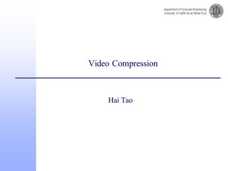 Department of Computer Engineering University of California at Santa Cruz Video Compression Hai Tao.