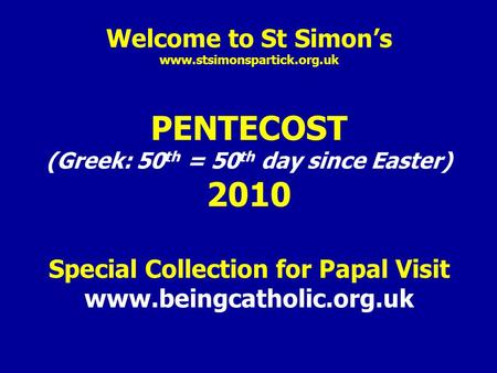 Welcome to St Simon's www.stsimonspartick.org.uk PENTECOST (Greek: 50 th = 50 th day since Easter) 2010 Special Collection for Papal Visit www.beingcatholic.org.uk.