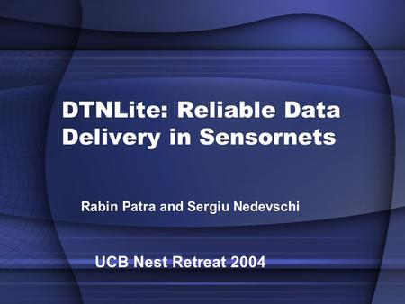 DTNLite: Reliable Data Delivery in Sensornets Rabin Patra and Sergiu Nedevschi UCB Nest Retreat 2004.
