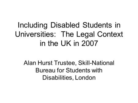 Including Disabled Students in Universities: The Legal Context in the UK in 2007 Alan Hurst Trustee, Skill-National Bureau for Students with Disabilities,