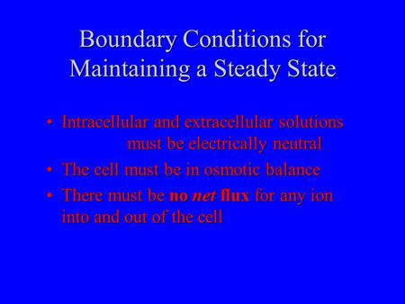 Boundary Conditions for Maintaining a Steady State Intracellular and extracellular solutions must be electrically neutralIntracellular and extracellular.