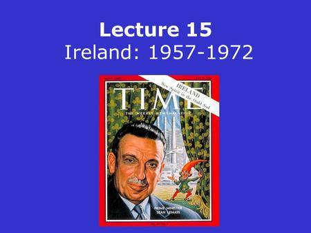 Lecture 15 Ireland: 1957-1972. FF returned to power in 1957 with 77 seats in a Dáil of 147 members De Valera finally resigned in 1959 Sean Lemass became.