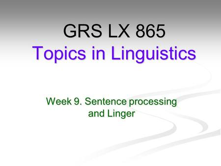 Week 9. Sentence processing and Linger GRS LX 865 Topics in Linguistics.