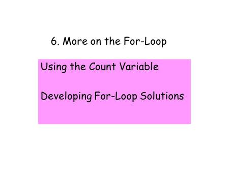 6. More on the For-Loop Using the Count Variable Developing For-Loop Solutions.