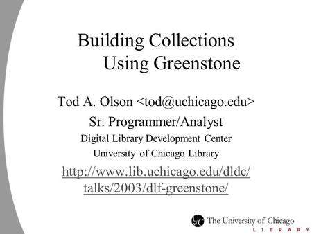 Building Collections Using Greenstone Tod A. Olson Sr. Programmer/Analyst Digital Library Development Center University of Chicago Library