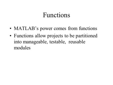 Functions MATLAB's power comes from functions Functions allow projects to be partitioned into manageable, testable, reusable modules.