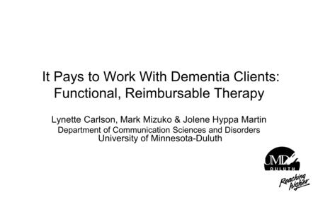 It Pays to Work With Dementia Clients: Functional, Reimbursable Therapy Lynette Carlson, Mark Mizuko & Jolene Hyppa Martin Department of Communication.