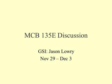 MCB 135E Discussion GSI: Jason Lowry Nov 29 – Dec 3.